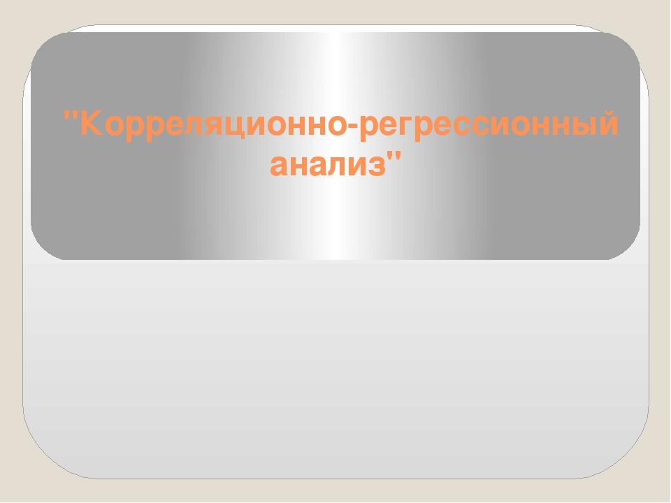"""""""Корреляционно-регрессионный анализ"""""""