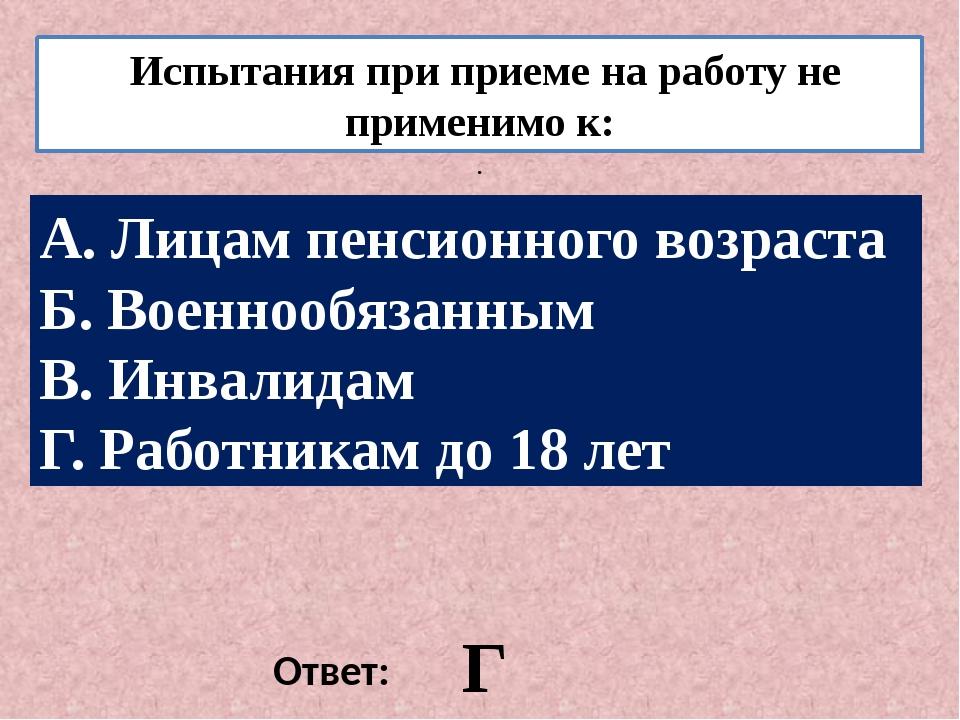 Испытания при приеме на работу не применимо к: . Ответ: Г А. Лицам пенсионно...