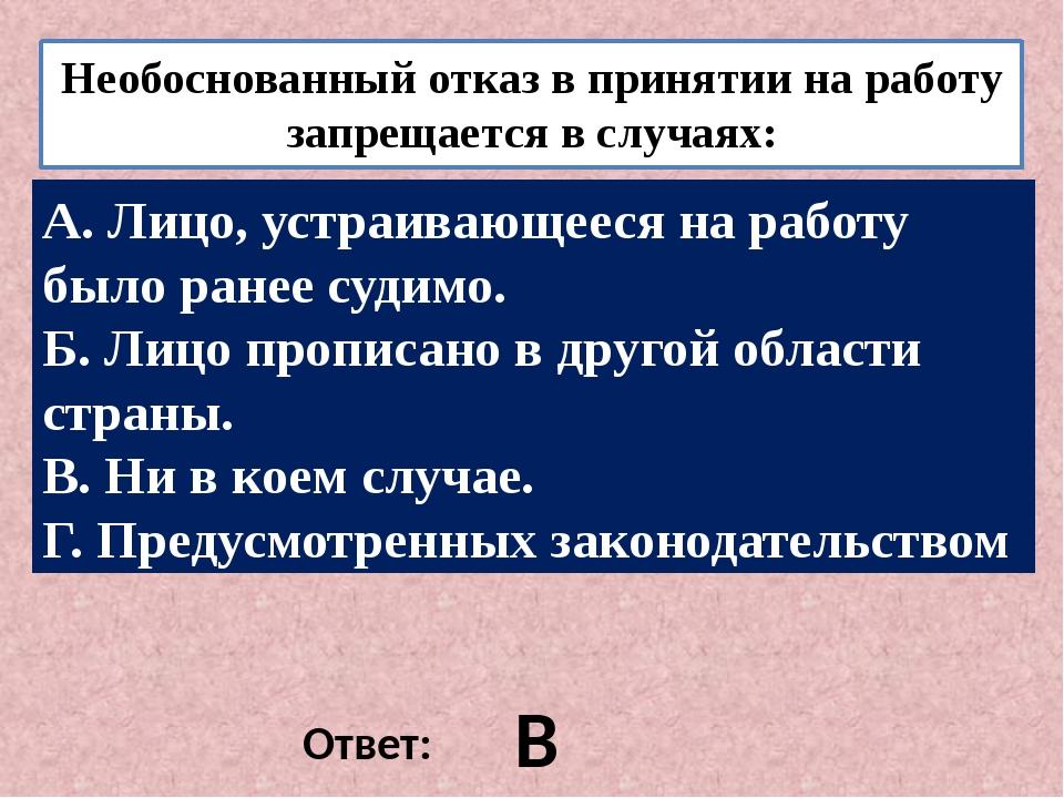 Необоснованный отказ в принятии на работу запрещается в случаях: . Ответ: В А...