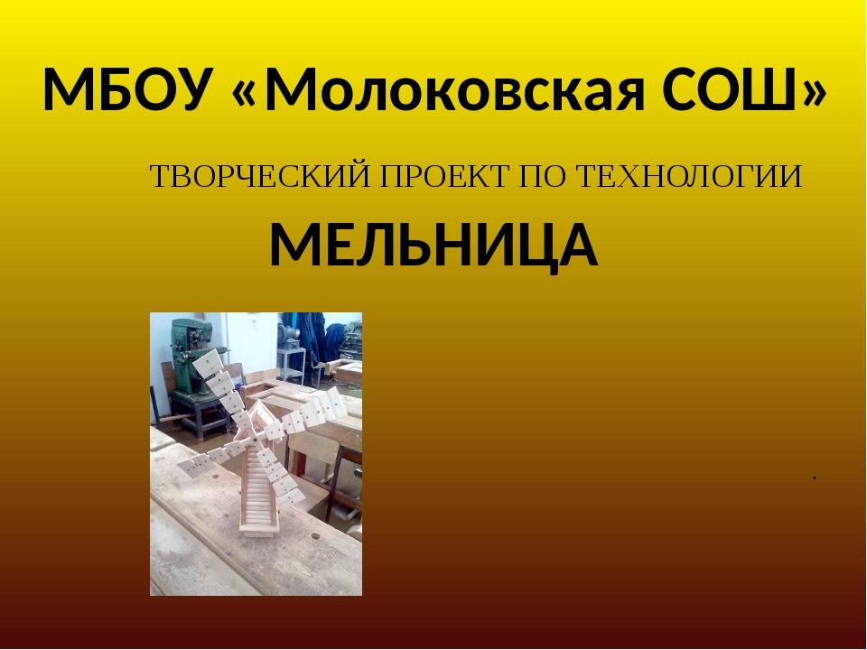 МБОУ «Молоковская СОШ» МЕЛЬНИЦА ТВОРЧЕСКИЙ ПРОЕКТ ПО ТЕХНОЛОГИИ .