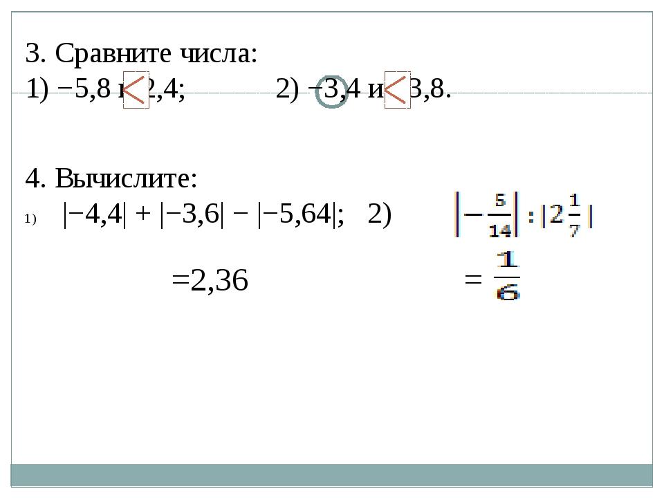 3. Сравните числа: 1) −5,8 и 2,4; 2) −3,4 и −3,8. 4. Вычислите:  −4,4  +  −3,...
