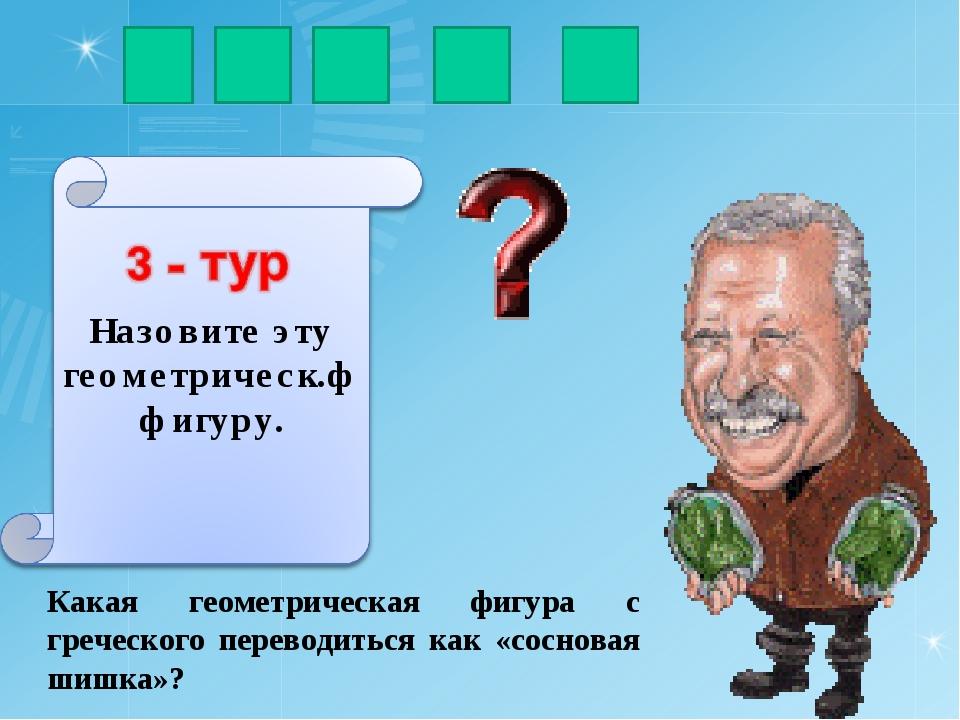 Какая геометрическая фигура с греческого переводиться как «сосновая шишка»? к...