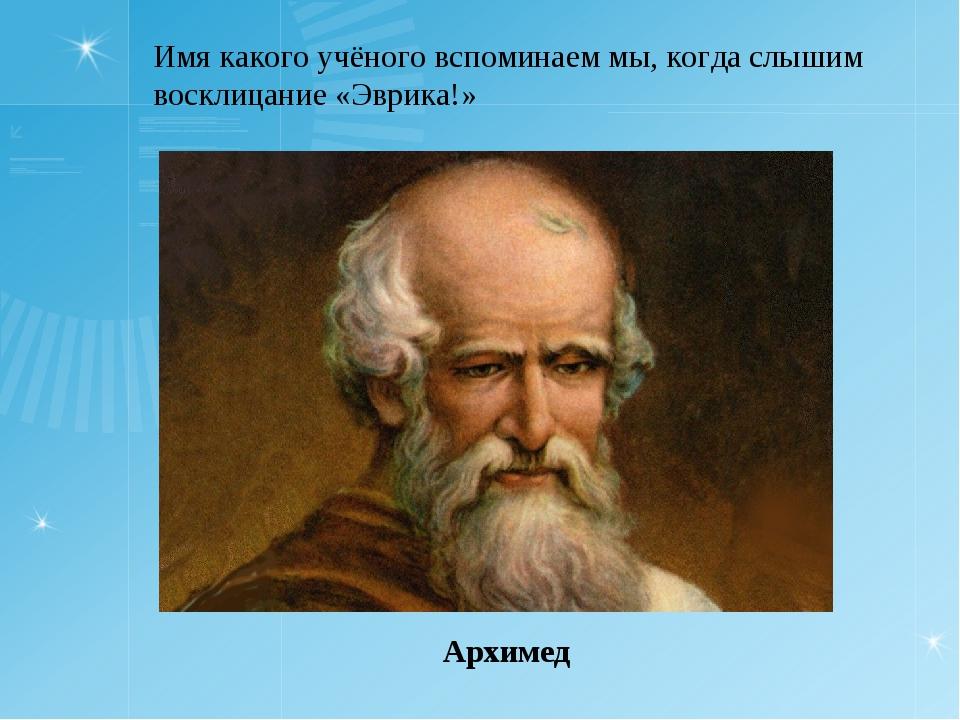 Имя какого учёного вспоминаем мы, когда слышим восклицание «Эврика!» Архимед