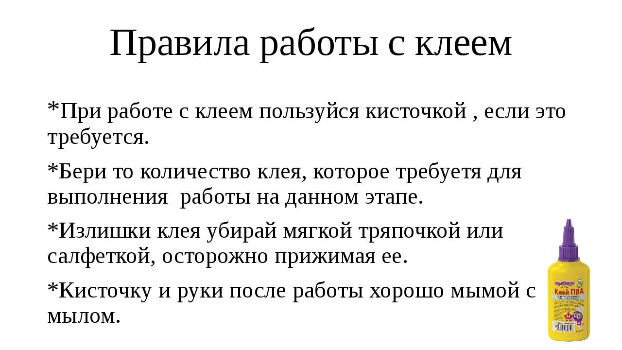 Правила работы с клеем *При работе с клеем пользуйся кисточкой , если это тре...