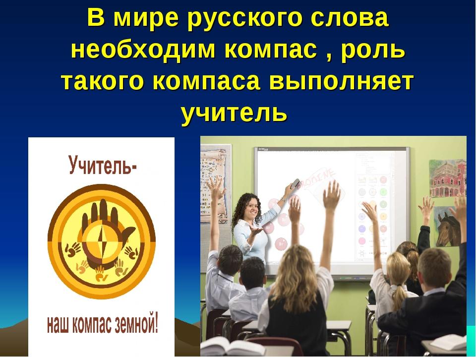 В мире русского слова необходим компас , роль такого компаса выполняет учитель