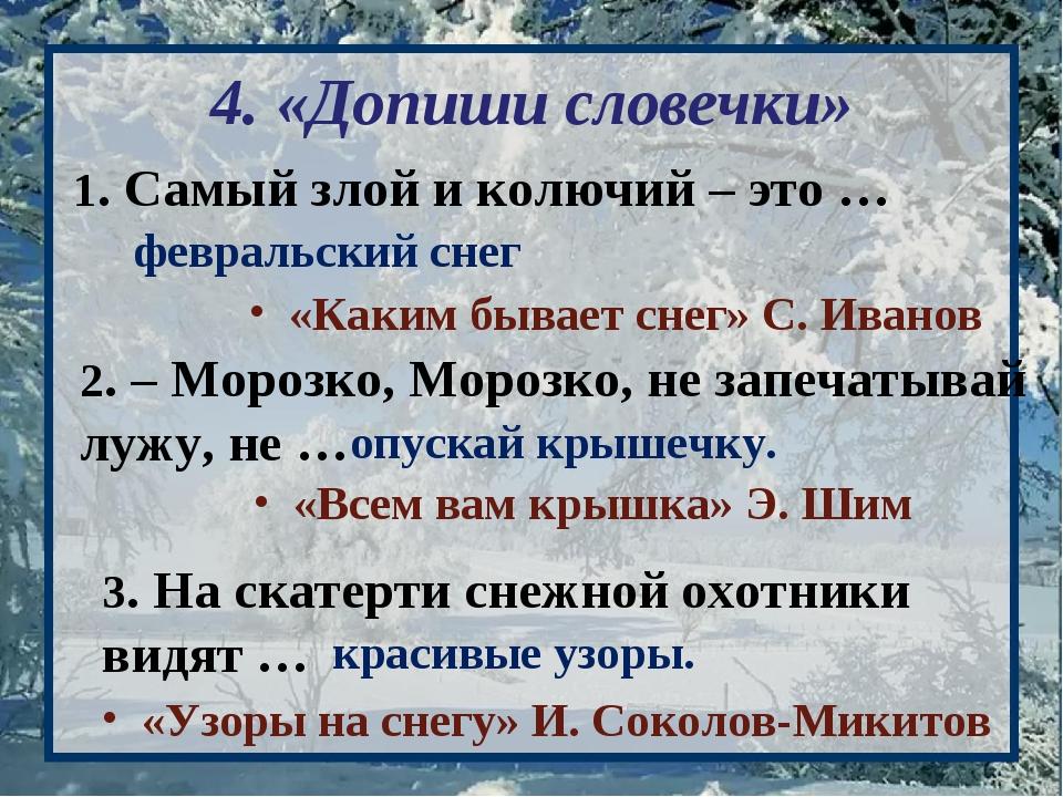 4. «Допиши словечки» 1. Самый злой и колючий – это … февральский снег 2. – Мо...