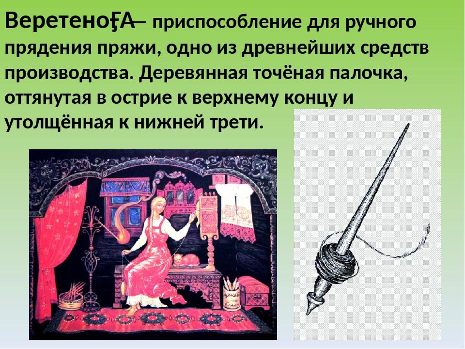 Веретено́— приспособление для ручного прядения пряжи, одно из древнейших сре...