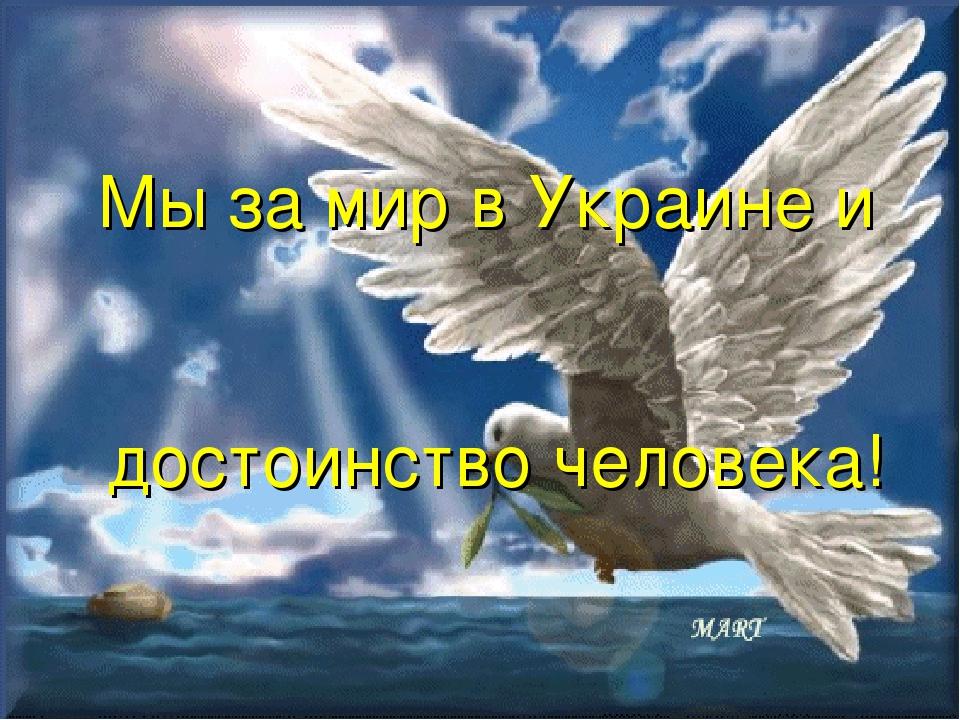 Мы за мир в Украине и достоинство человека!