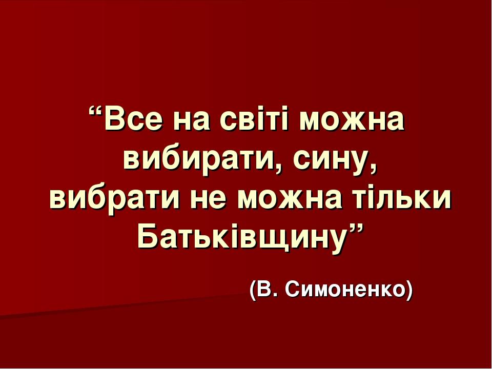 """""""Все на світі можна вибирати, сину, вибрати не можна тільки Батьківщину"""" (В...."""