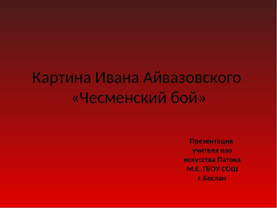 Картина Ивана Айвазовского «Чесменский бой» Презентация учителя изо искусства...