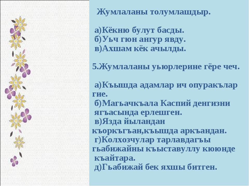 Жумлаланы толумлашдыр. а)Кёкню булут басды. б)Уьч гюн ангур явду. в)Ахшам кё...