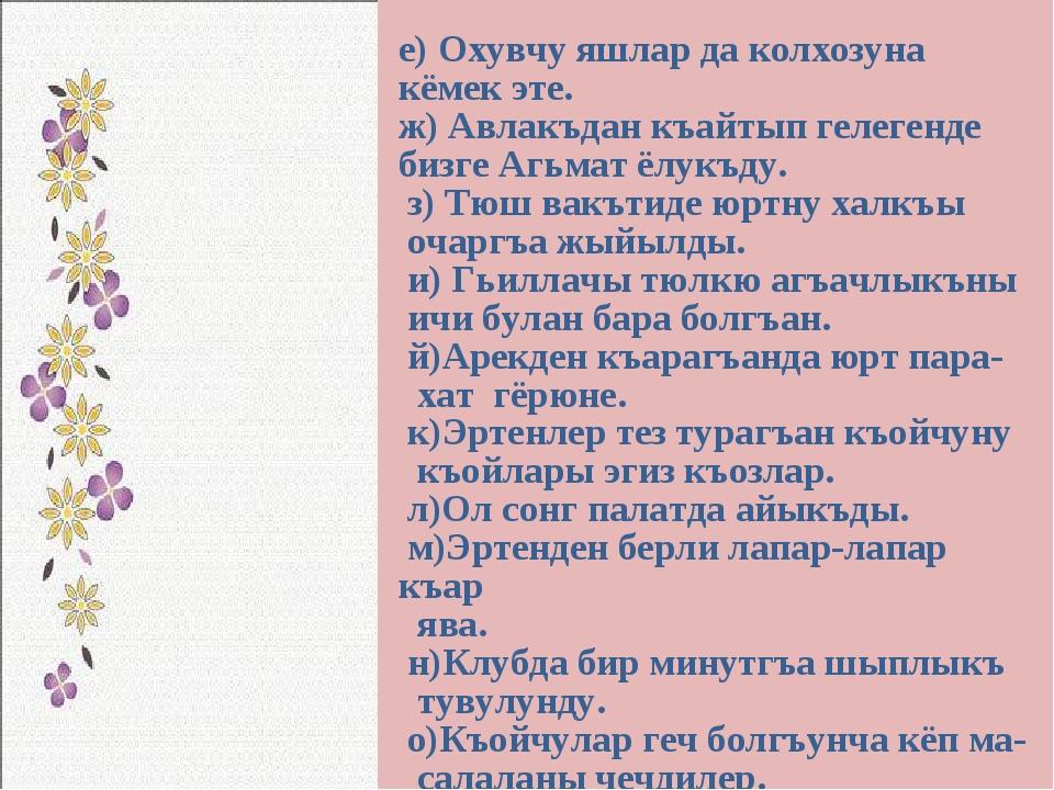 е) Охувчу яшлар да колхозуна кёмек эте. ж) Авлакъдан къайтып гелегенде бизге...