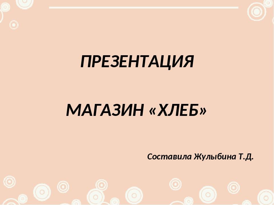 ПРЕЗЕНТАЦИЯ МАГАЗИН «ХЛЕБ» Составила Жулыбина Т.Д.