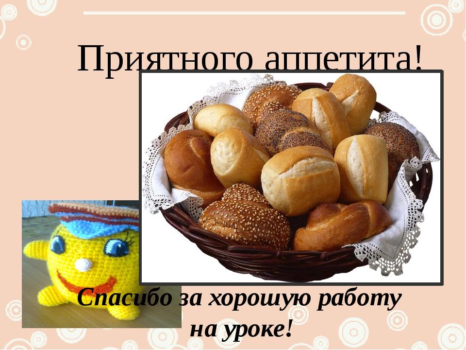 Приятного аппетита! Спасибо за хорошую работу на уроке!