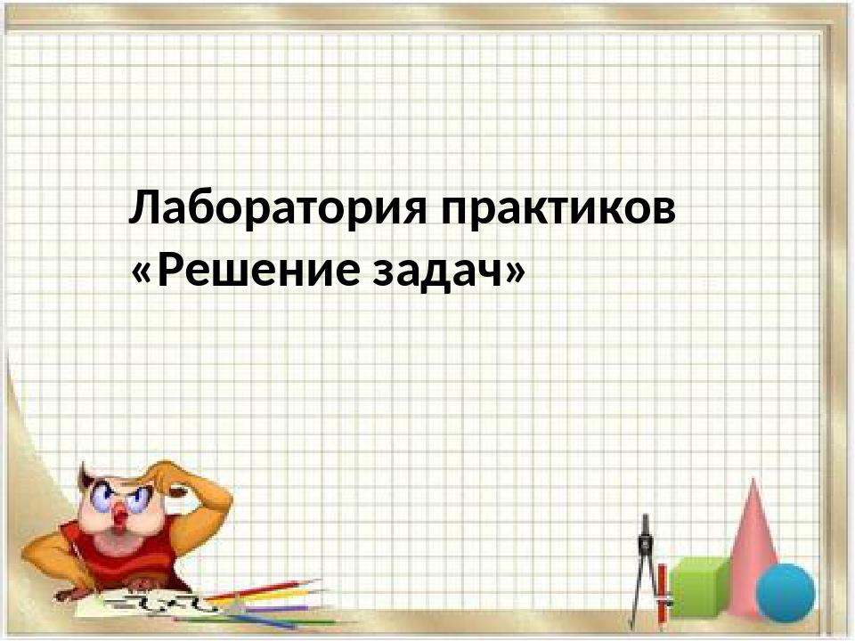 Лаборатория практиков «Решение задач»