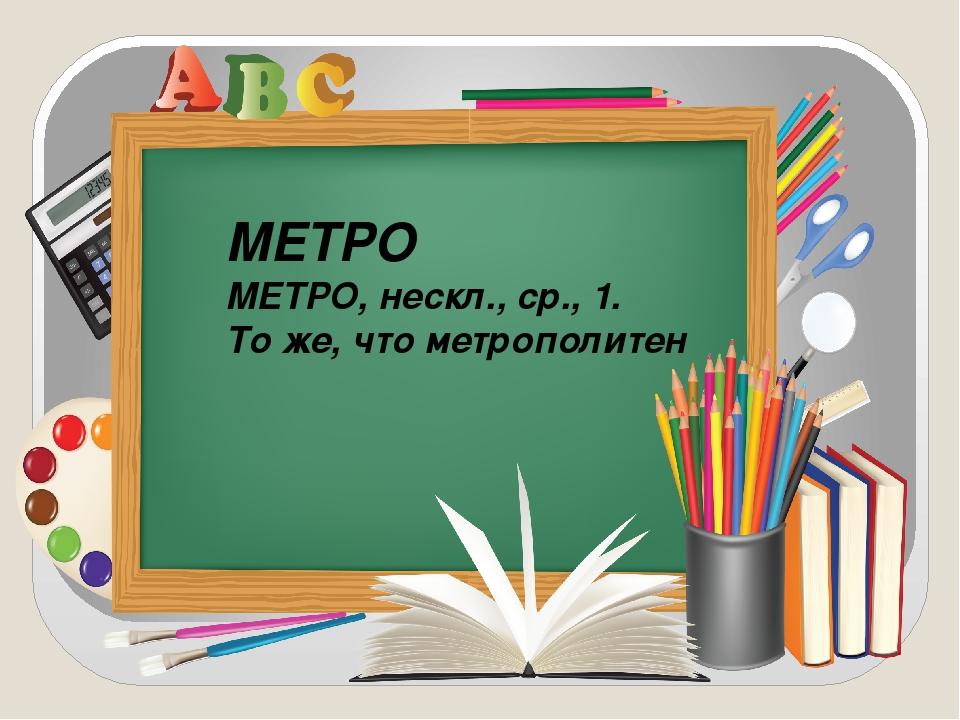 МЕТРО МЕТРО, нескл., ср., 1. То же, что метрополитен