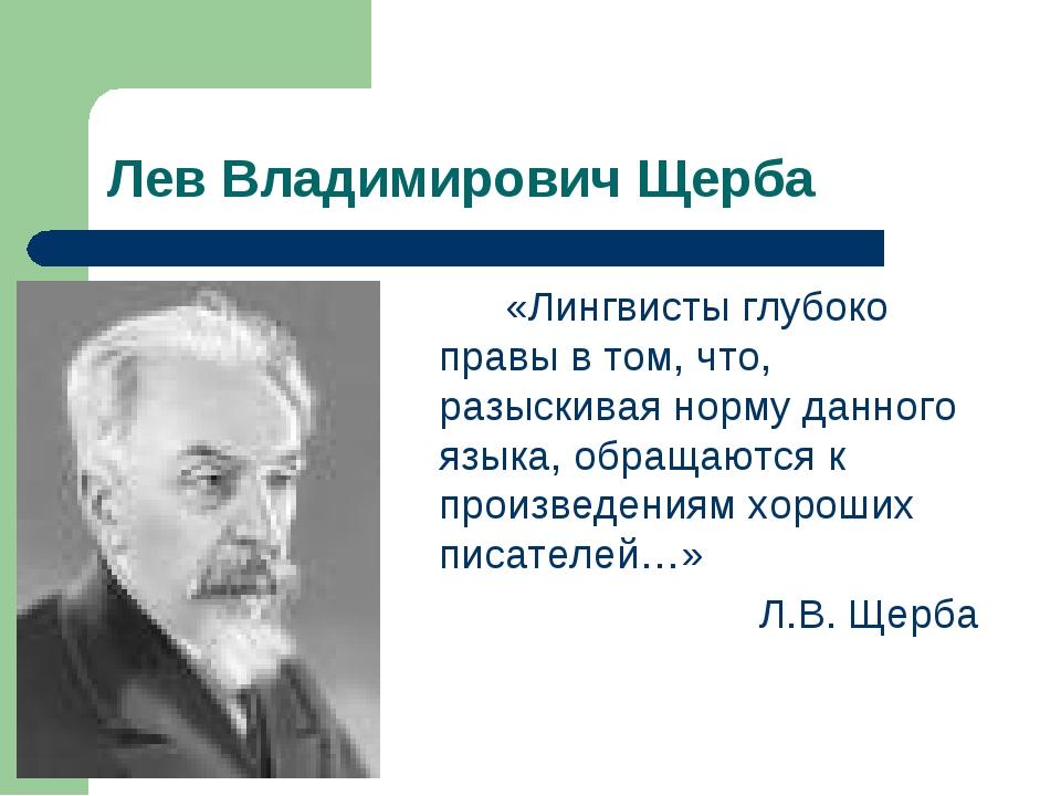 Лев Владимирович Щерба «Лингвисты глубоко правы в том, что, разыскивая норм...