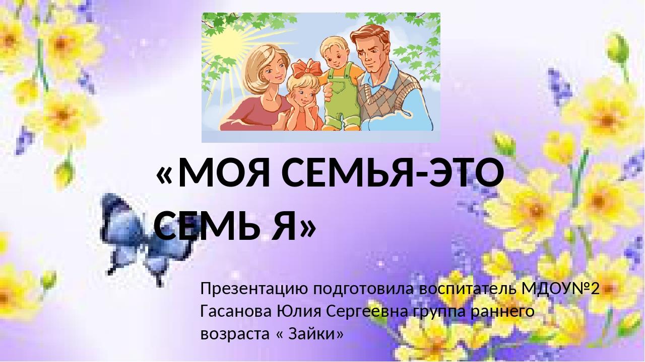«МОЯ СЕМЬЯ-ЭТО СЕМЬ Я» Презентацию подготовила воспитатель MДОУ№2 Гасанова Юл...