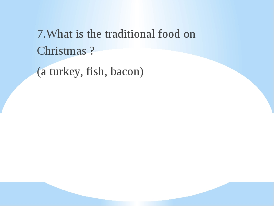 7.What is the traditional food on Christmas ? (a turkey, fish, bacon)