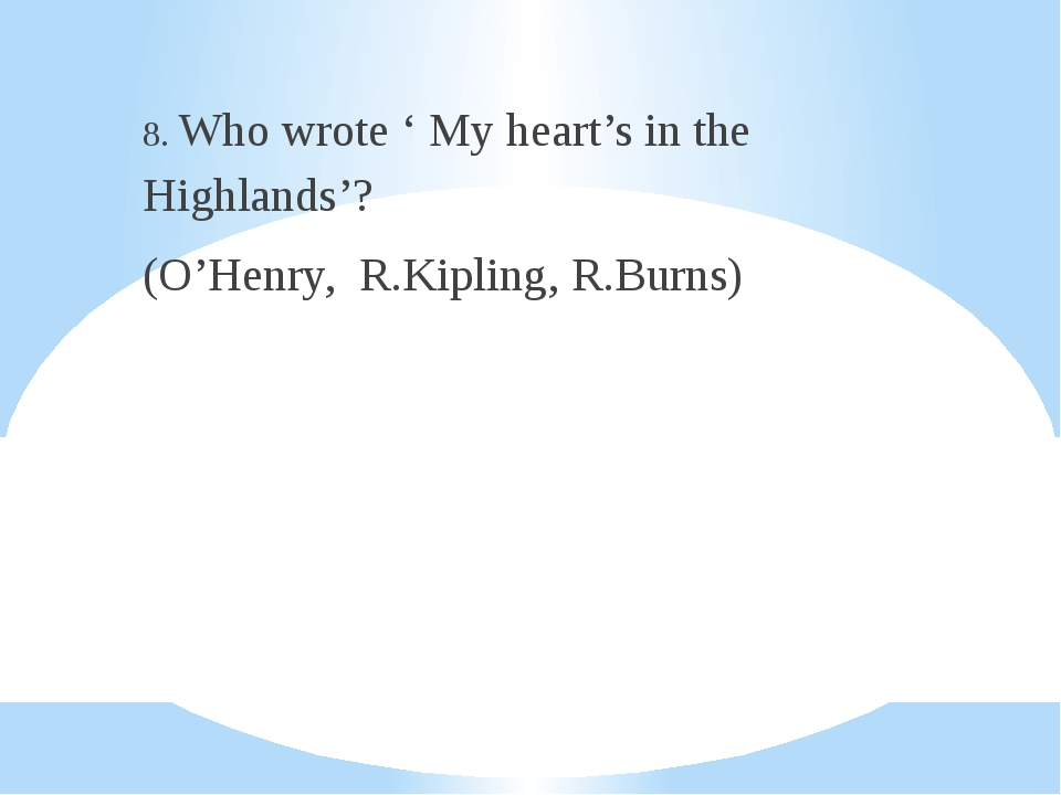 8. Who wrote ' My heart's in the Highlands'? (O'Henry, R.Kipling, R.Burns)