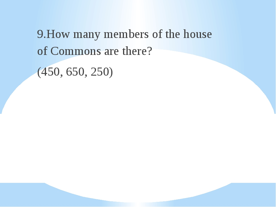 9.How many members of the house of Commons are there? (450, 650, 250)