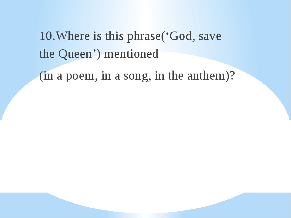 10.Where is this phrase('God, save the Queen') mentioned (in a poem, in a so...