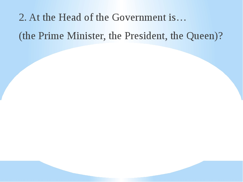 2. At the Head of the Government is… (the Prime Minister, the President, the...