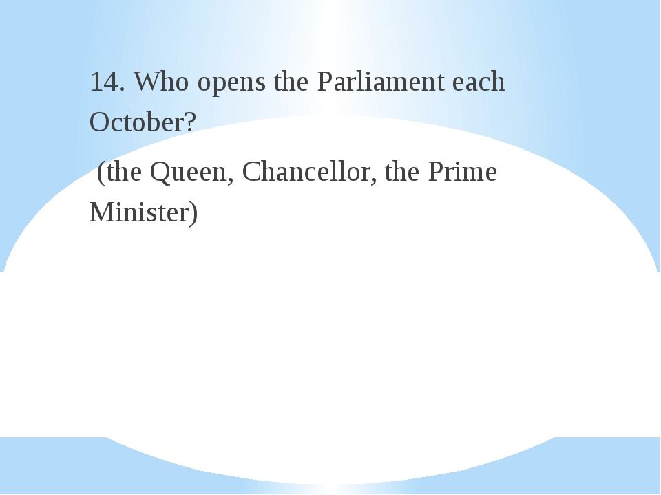 14. Who opens the Parliament each October? (the Queen, Chancellor, the Prime...