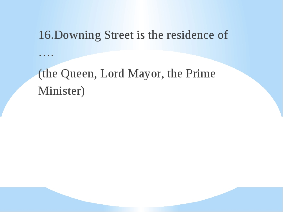 16.Downing Street is the residence of …. (the Queen, Lord Mayor, the Prime M...