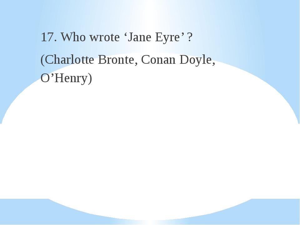 17. Who wrote 'Jane Eyre' ? (Charlotte Bronte, Conan Doyle, O'Henry)