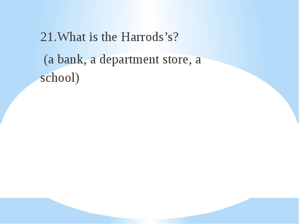 21.What is the Harrods's? (a bank, a department store, a school)