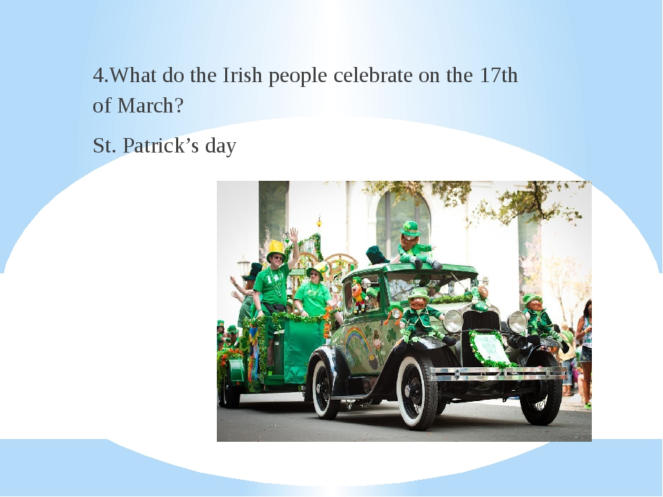 4.What do the Irish people celebrate on the 17th of March? St. Patrick's day