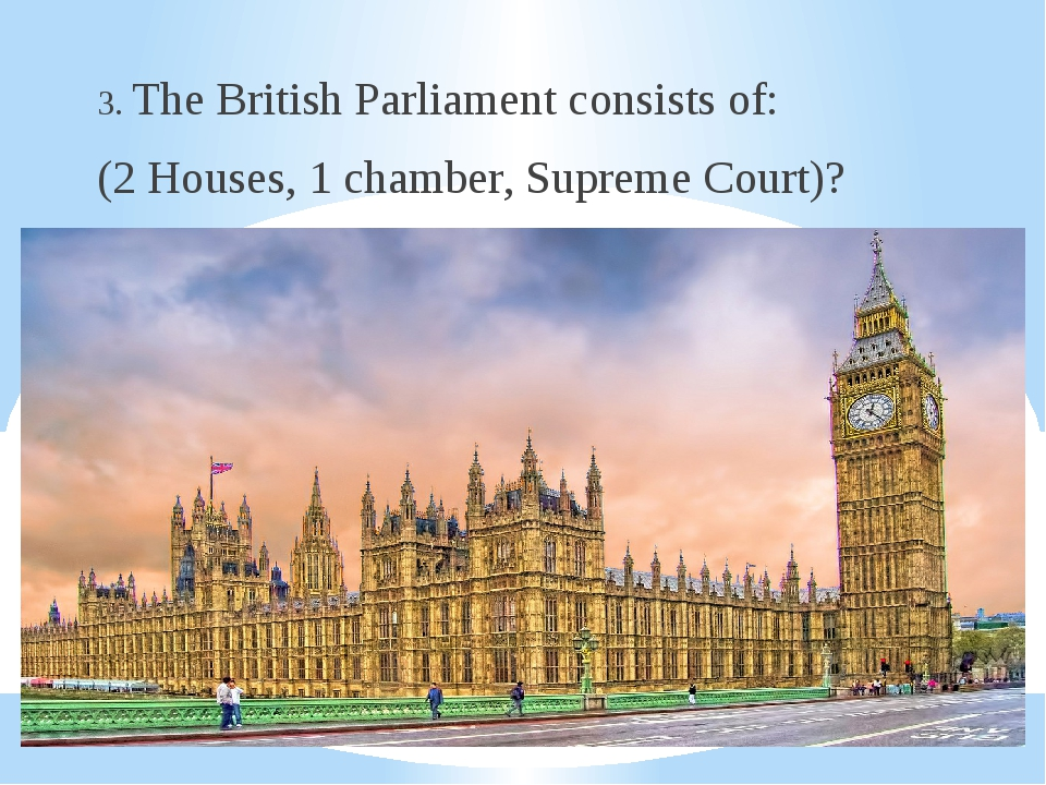 3. The British Parliament consists of: (2 Houses, 1 chamber, Supreme Court)?
