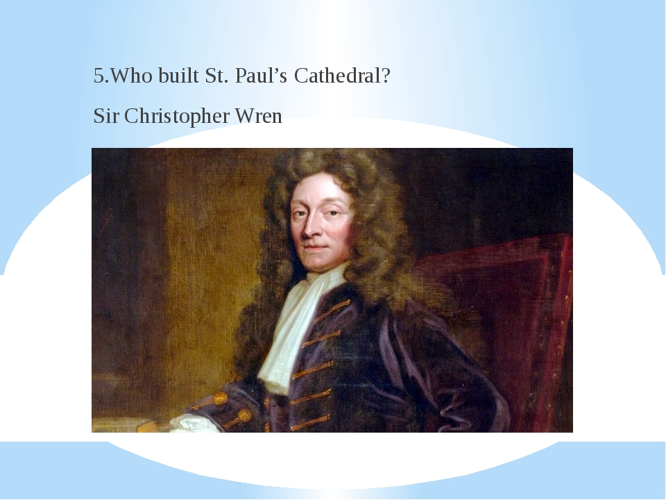 5.Who built St. Paul's Cathedral? Sir Christopher Wren
