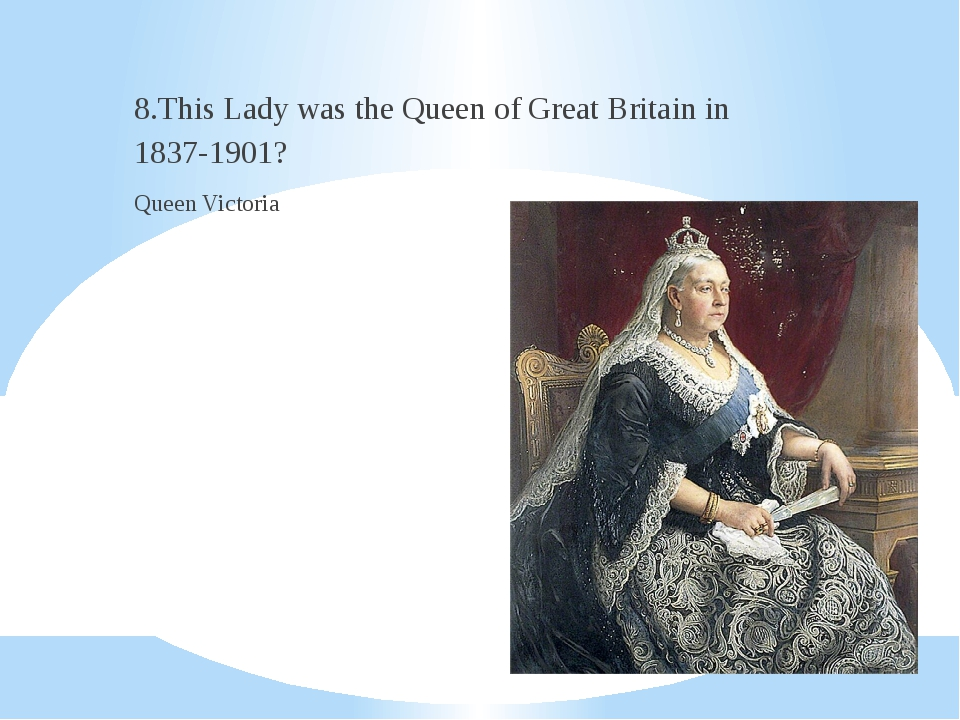 8.This Lady was the Queen of Great Britain in 1837-1901? Queen Victoria