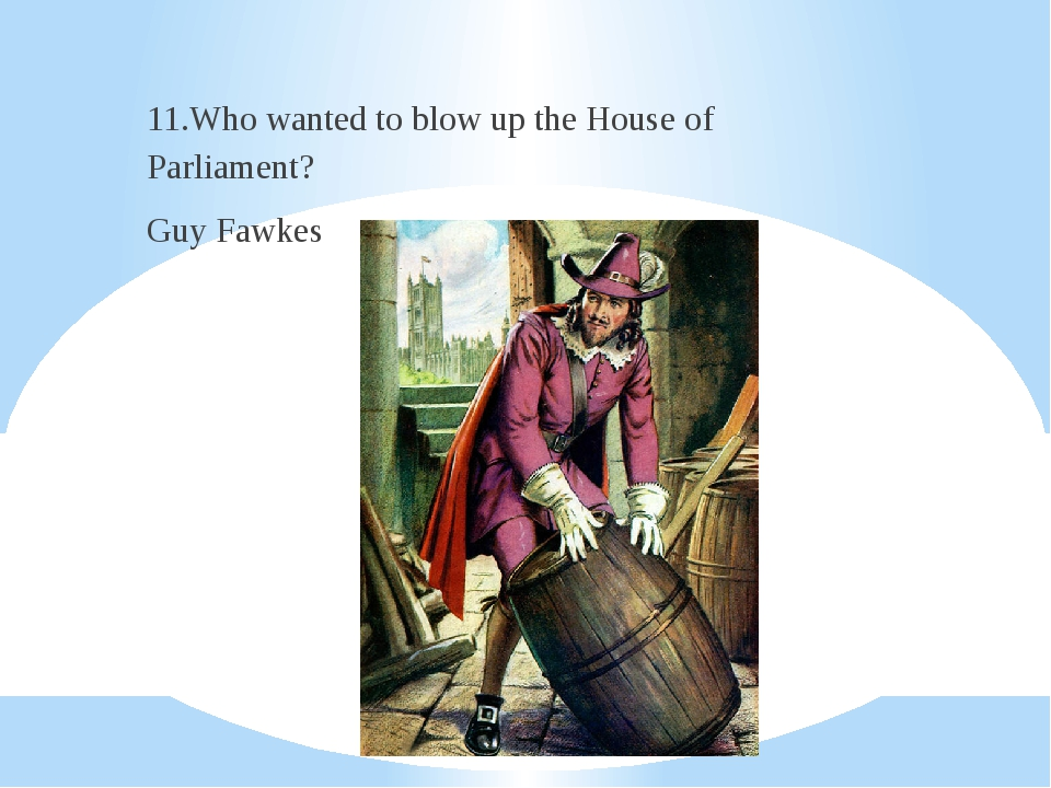 11.Who wanted to blow up the House of Parliament? Guy Fawkes