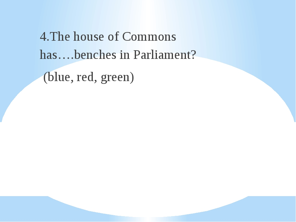 4.The house of Commons has….benches in Parliament? (blue, red, green)