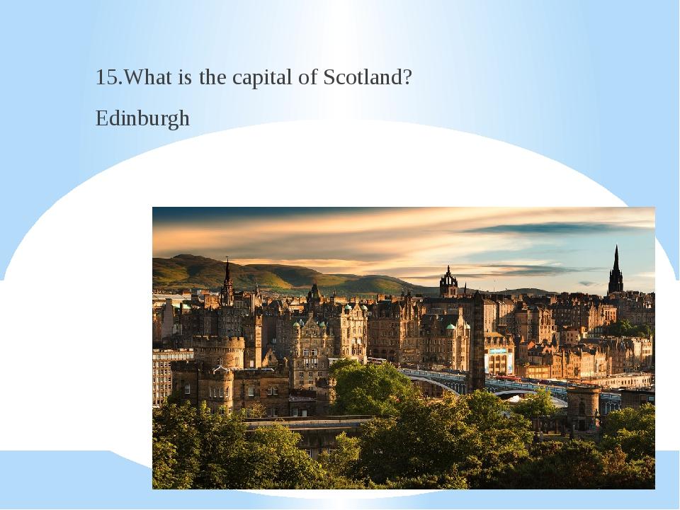 15.What is the capital of Scotland? Edinburgh