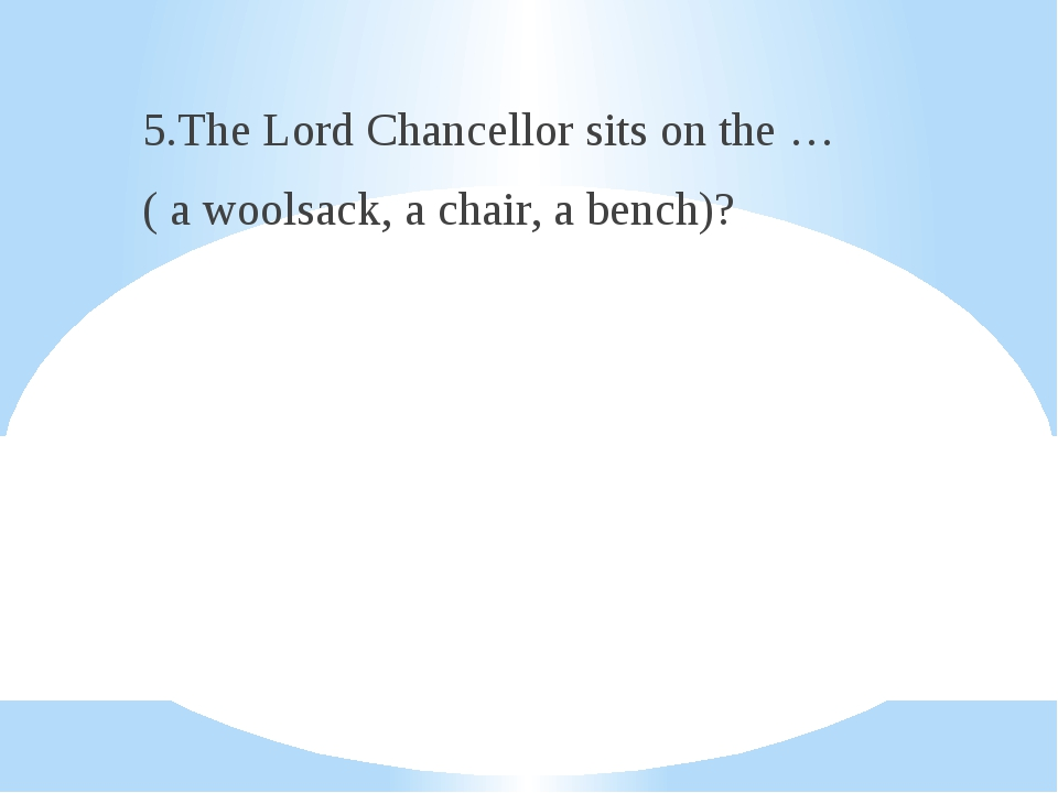 5.The Lord Chancellor sits on the … ( a woolsack, a chair, a bench)?