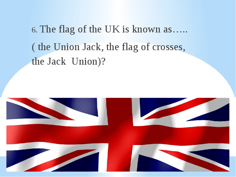 6. The flag of the UK is known as….. ( the Union Jack, the flag of crosses,...