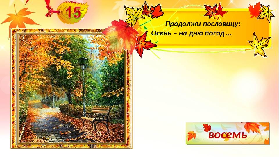 восемь Продолжи пословицу: Осень – на дню погод …