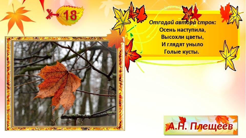 А.Н. Плещеев Отгадай автора строк: Осень наступила, Высохли цветы, И глядят у...