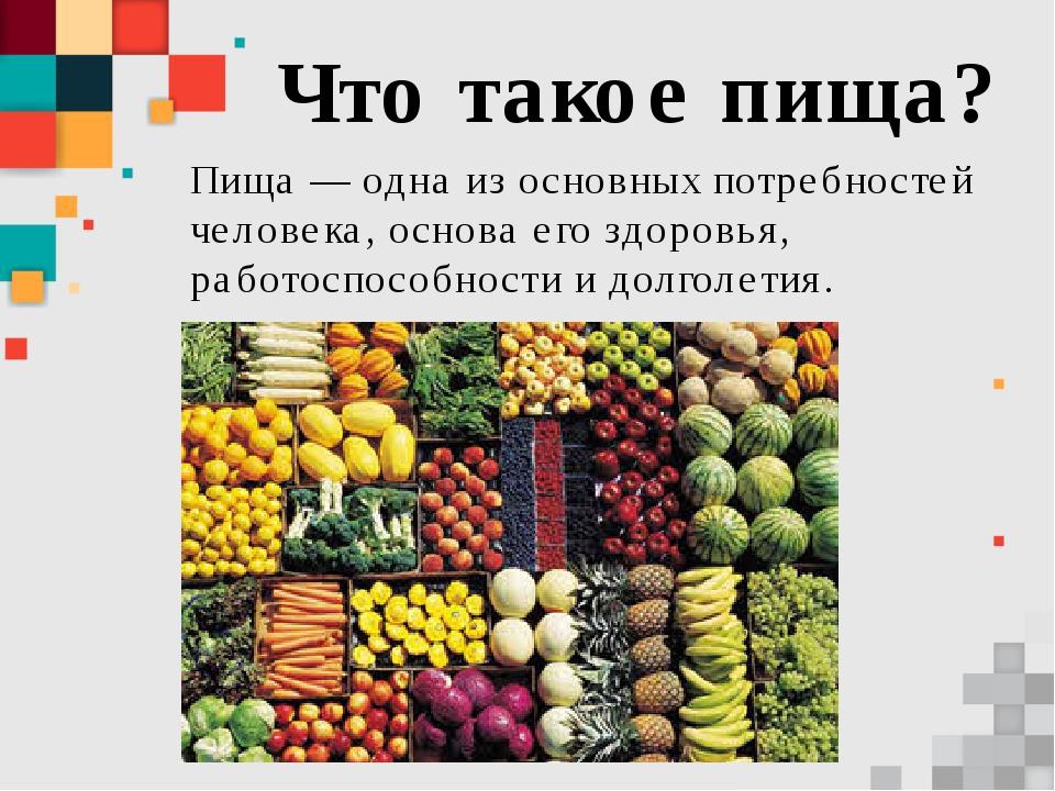 Что такое пища? Пища — одна из основных потребностей человека, основа его здо...