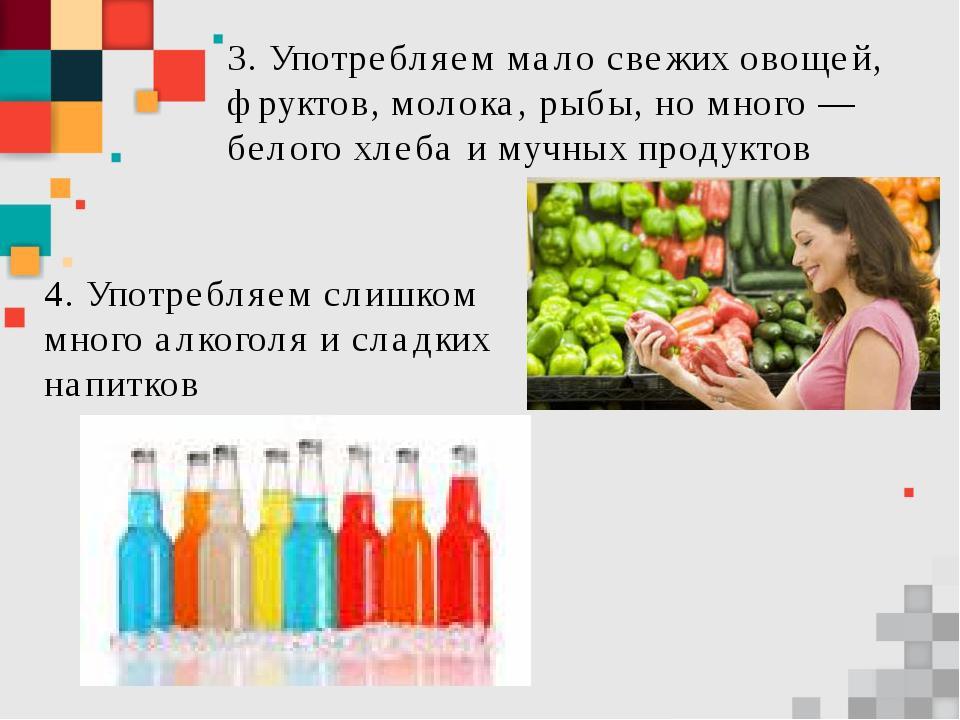 3. Употребляем мало свежих овощей, фруктов, молока, рыбы, но много — белого х...