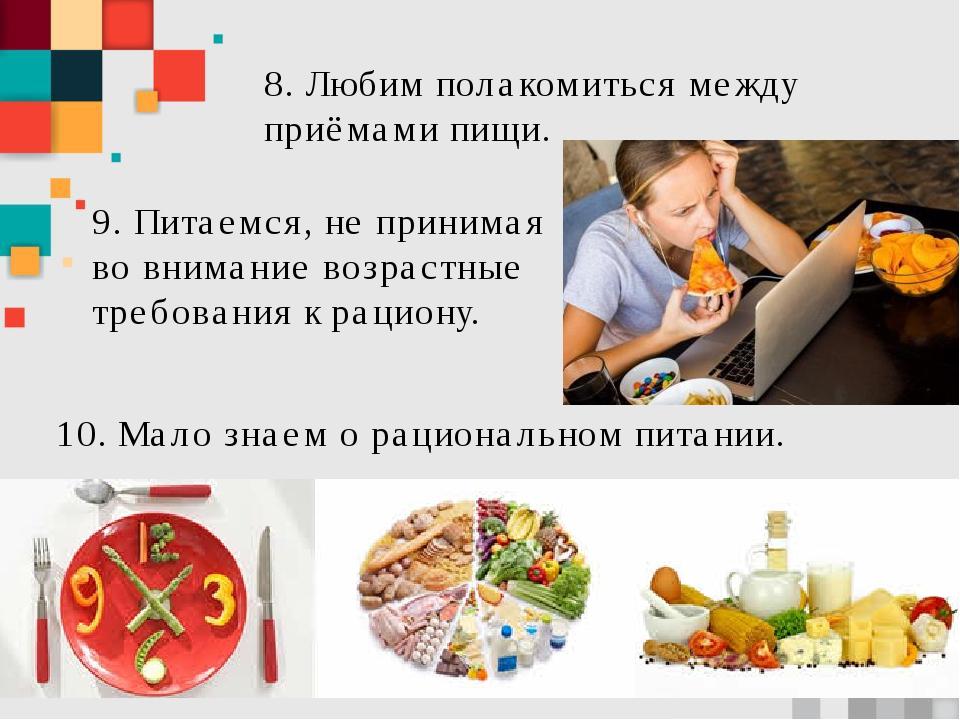 8. Любим полакомиться между приёмами пищи. 10. Мало знаем о рациональном пита...