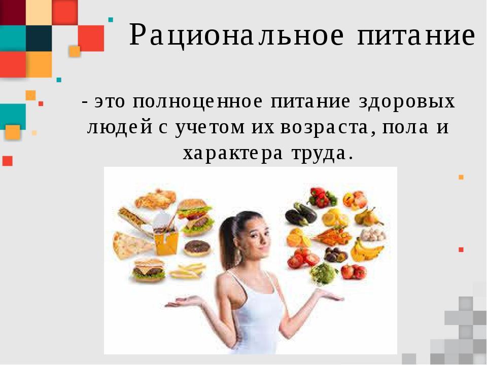 Рациональное питание - это полноценное питание здоровых людей с учетом их воз...