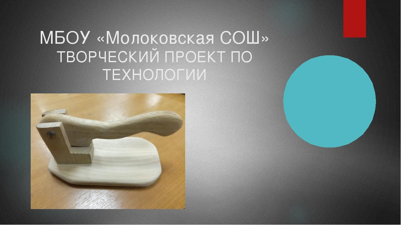 МБОУ «Молоковская СОШ» ТВОРЧЕСКИЙ ПРОЕКТ ПО ТЕХНОЛОГИИ