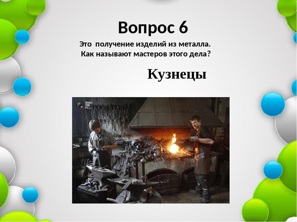 Вопрос 6 Это получение изделий из металла. Как называют мастеров этого дела?...