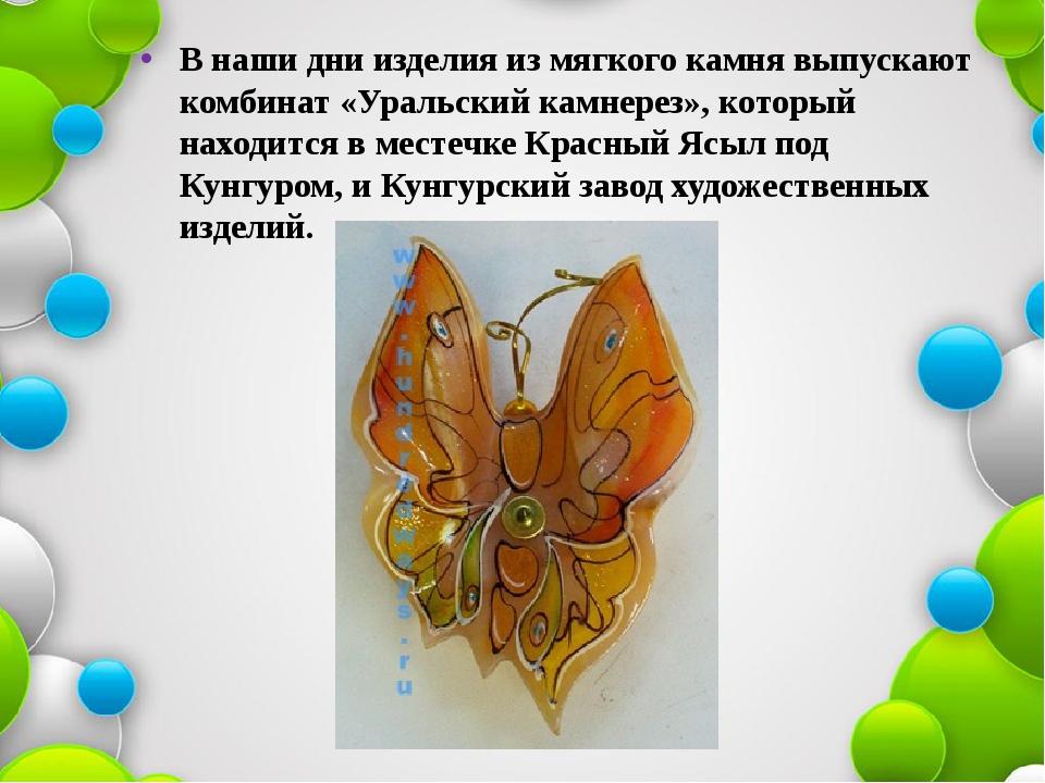 В наши дни изделия из мягкого камня выпускают комбинат «Уральский камнерез»,...
