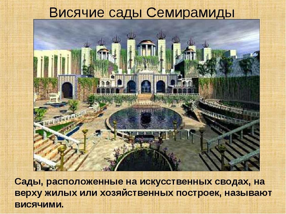 Висячие сады Семирамиды Сады, расположенные на искусственных сводах, на верху...